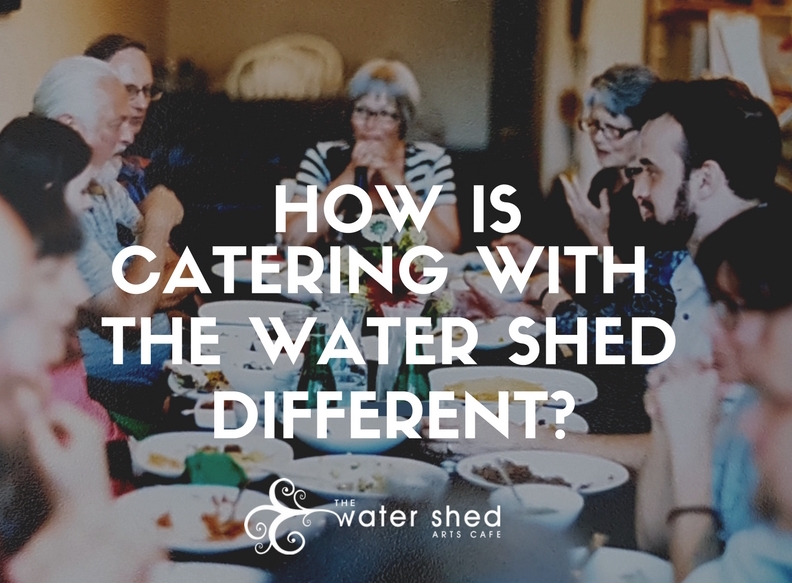 How is catering with The Water Shed different?